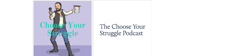 CHOOSE YOUR STRUGGLE PODCAST